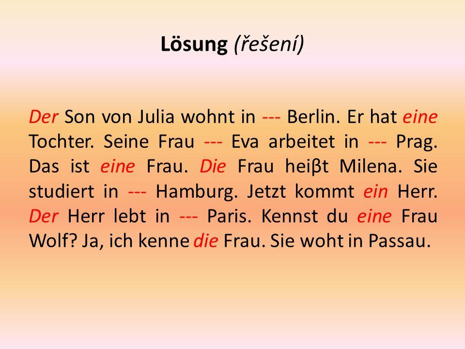 Lösung (řešení) Der Son von Julia wohnt in --- Berlin. Er hat eine Tochter. Seine Frau --- Eva arbeitet in --- Prag. Das ist eine Frau. Die Frau heiβt