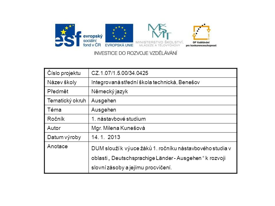 Číslo projektuCZ.1.07/1.5.00/34.0425 Název školyIntegrovaná střední škola technická, Benešov PředmětNěmecký jazyk Tematický okruhAusgehen TémaAusgehen Ročník1.