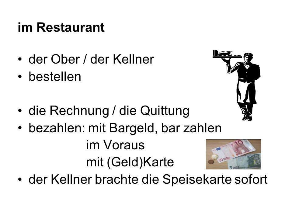 im Restaurant der Ober / der Kellner bestellen die Rechnung / die Quittung bezahlen: mit Bargeld, bar zahlen im Voraus mit (Geld)Karte der Kellner brachte die Speisekarte sofort