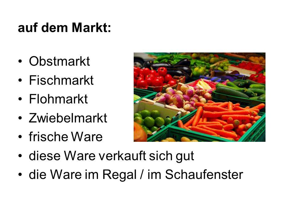 auf dem Markt: Obstmarkt Fischmarkt Flohmarkt Zwiebelmarkt frische Ware diese Ware verkauft sich gut die Ware im Regal / im Schaufenster