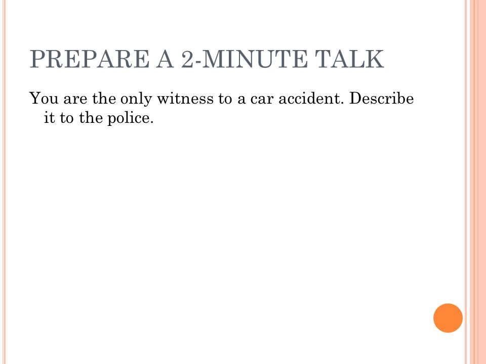 PREPARE A 2-MINUTE TALK You are the only witness to a car accident. Describe it to the police.