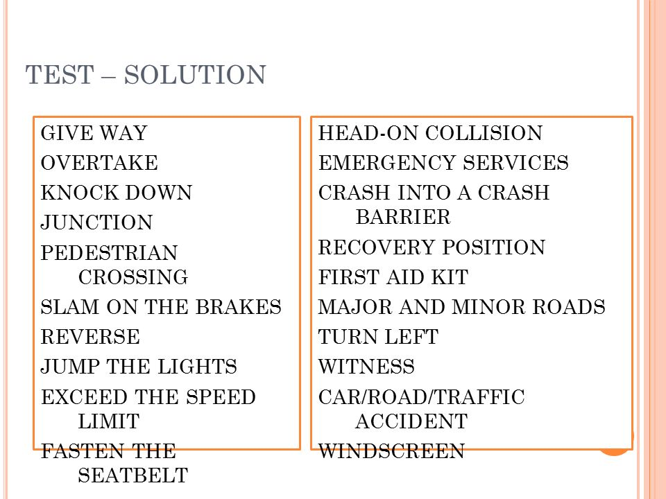 TEST – SOLUTION GIVE WAY OVERTAKE KNOCK DOWN JUNCTION PEDESTRIAN CROSSING SLAM ON THE BRAKES REVERSE JUMP THE LIGHTS EXCEED THE SPEED LIMIT FASTEN THE SEATBELT HEAD-ON COLLISION EMERGENCY SERVICES CRASH INTO A CRASH BARRIER RECOVERY POSITION FIRST AID KIT MAJOR AND MINOR ROADS TURN LEFT WITNESS CAR/ROAD/TRAFFIC ACCIDENT WINDSCREEN