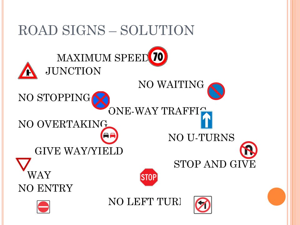 ROAD SIGNS – SOLUTION MAXIMUM SPEED JUNCTION NO WAITING NO STOPPING ONE-WAY TRAFFIC NO OVERTAKING NO U-TURNS GIVE WAY/YIELD STOP AND GIVE WAY NO ENTRY