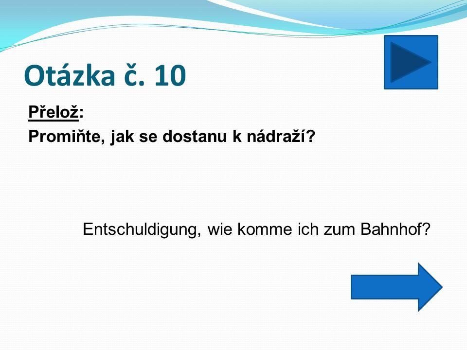Otázka č. 10 Přelož: Promiňte, jak se dostanu k nádraží Entschuldigung, wie komme ich zum Bahnhof