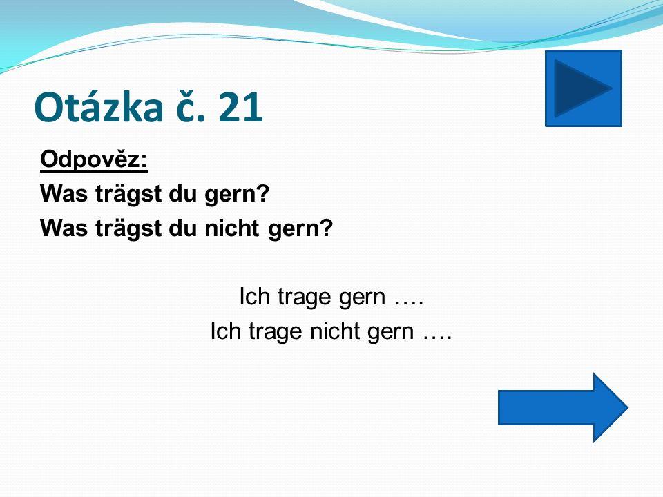 Otázka č. 21 Odpověz: Was trägst du gern. Was trägst du nicht gern.