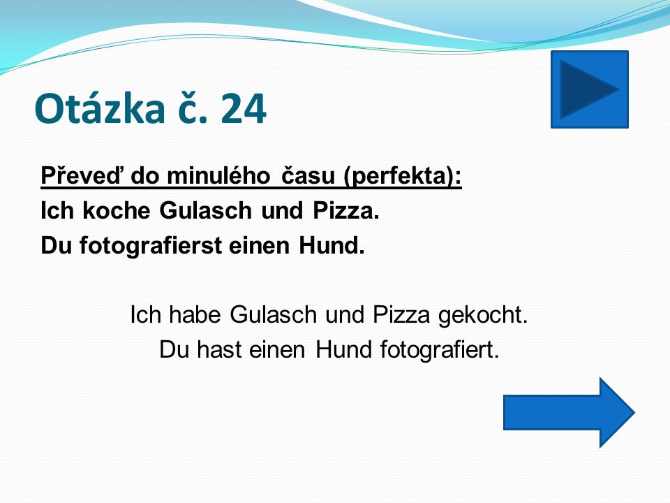 Otázka č. 24 Převeď do minulého času (perfekta): Ich koche Gulasch und Pizza.