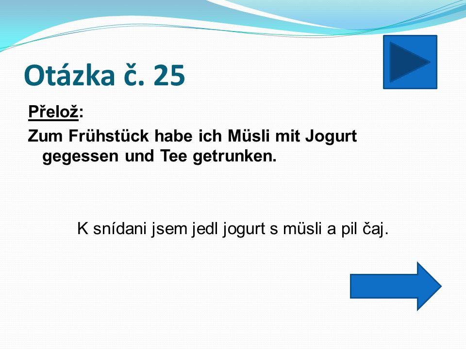Otázka č. 25 Přelož: Zum Frühstück habe ich Müsli mit Jogurt gegessen und Tee getrunken.