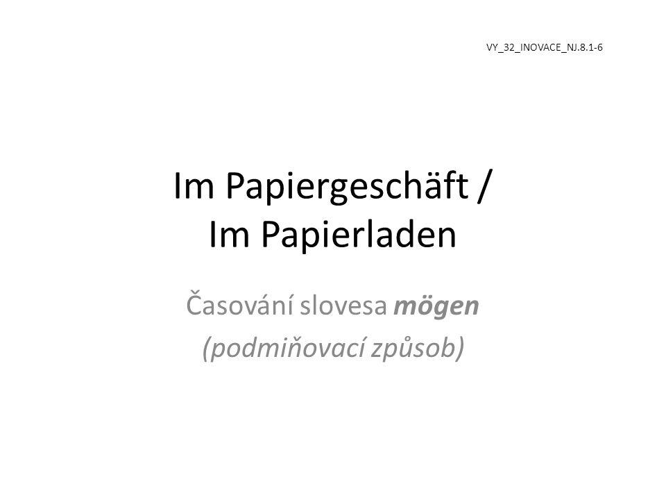 Im Papiergeschäft / Im Papierladen Časování slovesa mögen (podmiňovací způsob) VY_32_INOVACE_NJ.8.1-6