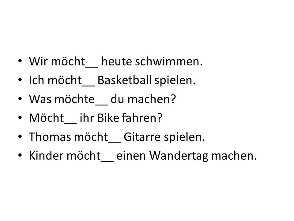 Wir möcht__ heute schwimmen. Ich möcht__ Basketball spielen.