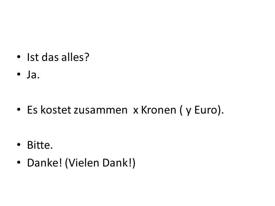 Ist das alles? Ja. Es kostet zusammen x Kronen ( y Euro). Bitte. Danke! (Vielen Dank!)