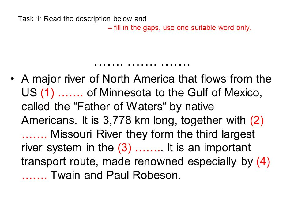 Task 1: Read the description below and – fill in the gaps, use one suitable word only. ……. ……. ……. A major river of North America that flows from the