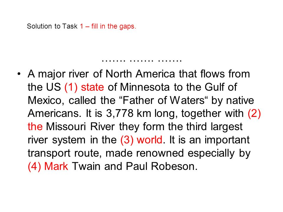 Solution to Task 1 – fill in the gaps. ……. ……. ……. A major river of North America that flows from the US (1) state of Minnesota to the Gulf of Mexico,