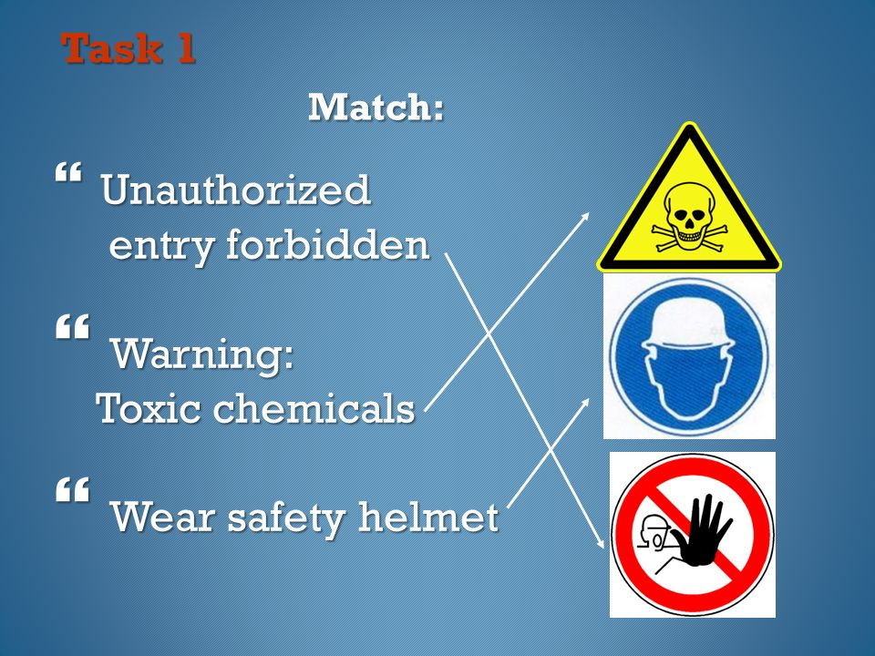 Task 1 Match: Task 1 Match:  Unauthorized entry forbidden entry forbidden  Warning: Toxic chemicals Toxic chemicals  Wear safety helmet