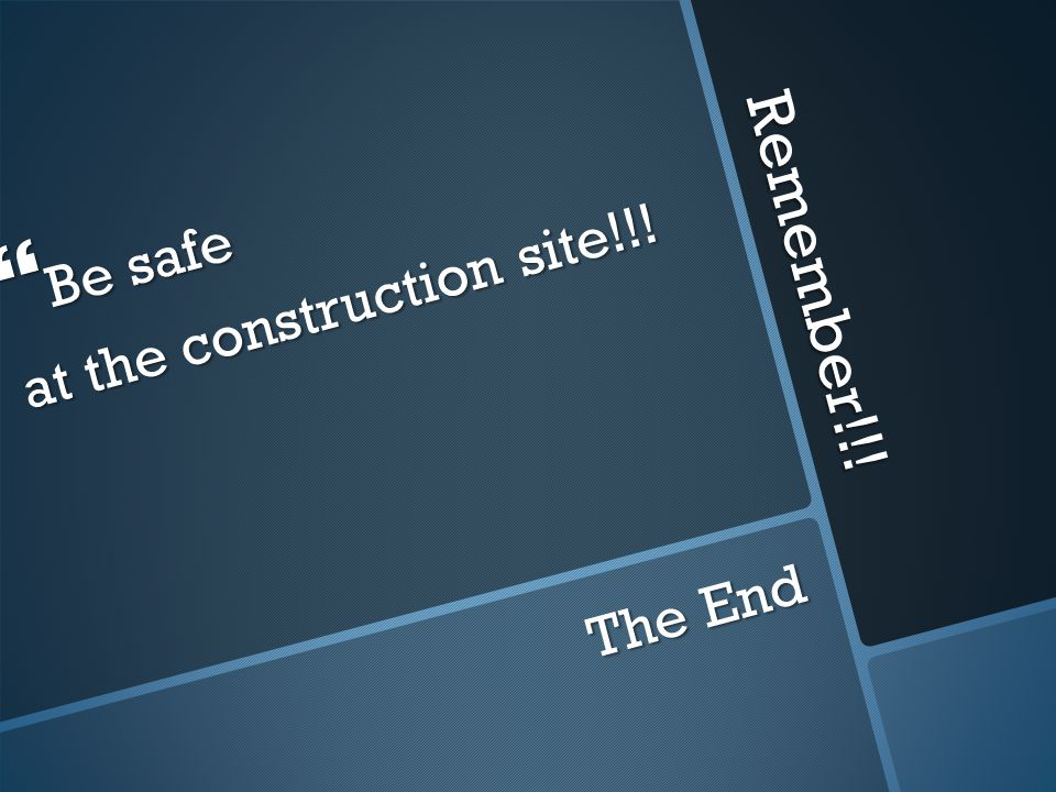 Remember!!!  Be safe at the construction site!!! The End