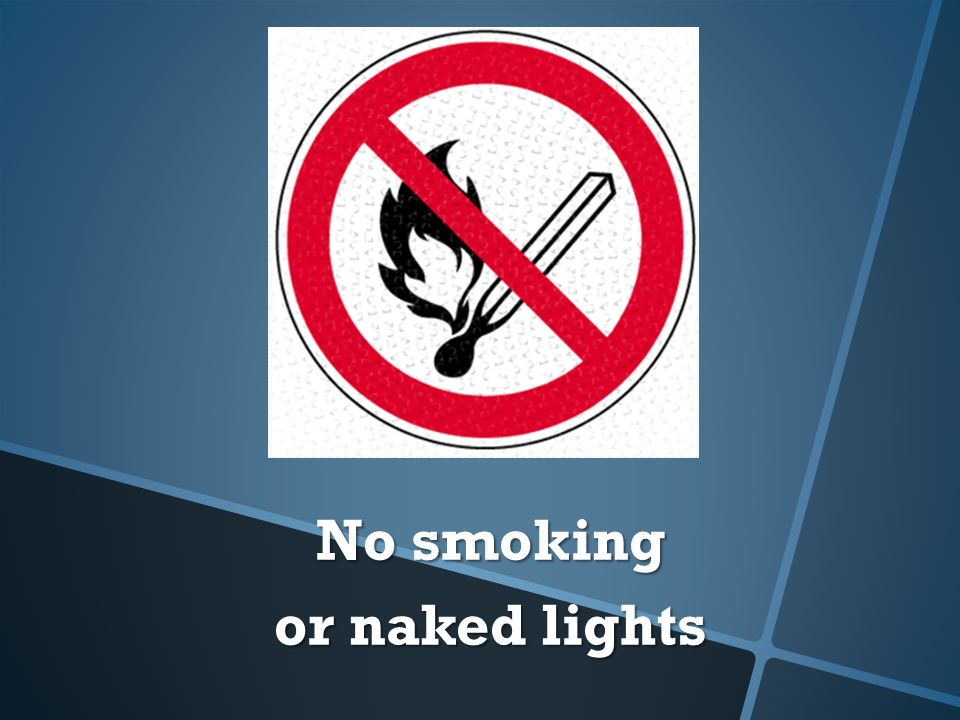 No smoking No smoking or naked lights or naked lights