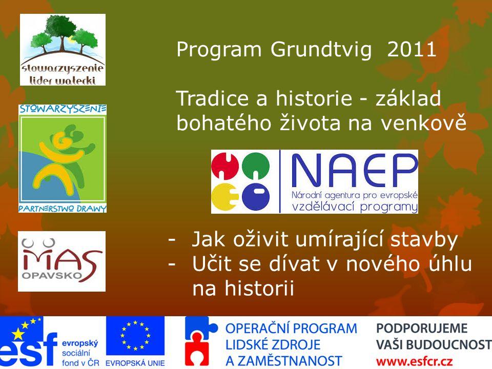 Program Grundtvig 2011 Tradice a historie - základ bohatého života na venkově -Jak oživit umírající stavby -Učit se dívat v nového úhlu na historii