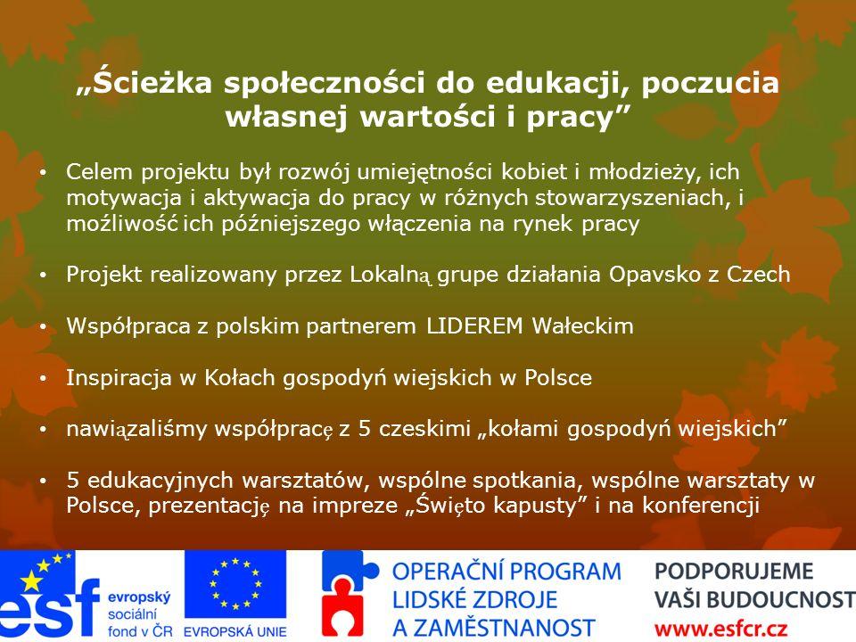 """""""Ścieżka społeczności do edukacji, poczucia własnej wartości i pracy Celem projektu był rozwój umiejętności kobiet i młodzieży, ich motywacja i aktywacja do pracy w różnych stowarzyszeniach, i moźliwość ich późniejszego włączenia na rynek pracy Projekt realizowany przez Lokaln grupe działania Opavsko z Czech Współpraca z polskim partnerem LIDEREM Wałeckim Inspiracja w Kołach gospodyń wiejskich w Polsce nawizaliśmy współprac z 5 czeskimi """"kołami gospodyń wiejskich 5 edukacyjnych warsztatów, wspólne spotkania, wspólne warsztaty w Polsce, prezentacj na impreze """"Świto kapusty i na konferencji"""
