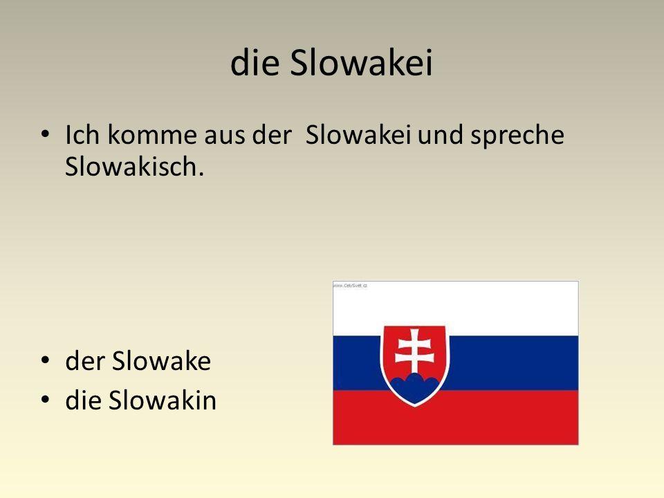 die Slowakei Ich komme aus der Slowakei und spreche Slowakisch. der Slowake die Slowakin