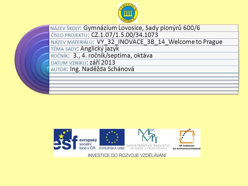 NÁZEV ŠKOLY : Gymnázium Lovosice, Sady pionýrů 600/6 ČÍSLO PROJEKTU : CZ.1.07/1.5.00/34.1073 NÁZEV MATERIÁLU : VY_32_INOVACE_3B_14_Welcome to Prague TÉMA SADY : Anglický jazyk ROČNÍK : 3., 4.