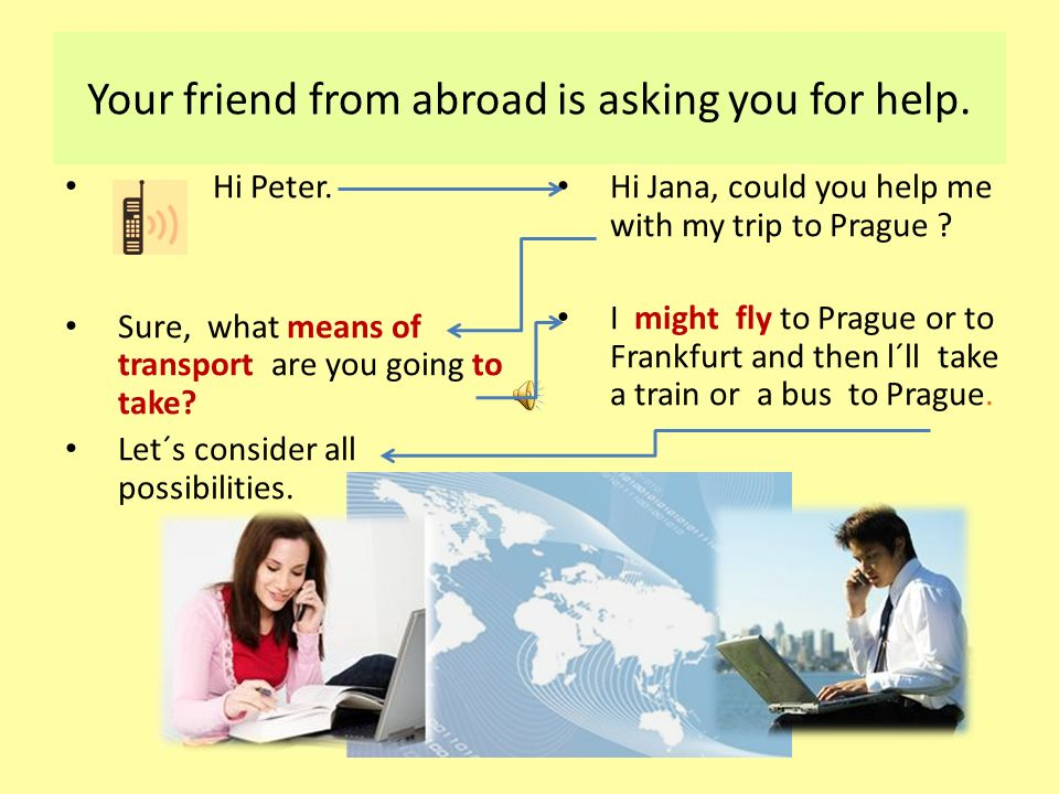 Your friend from abroad is asking you for help.Hi Peter.