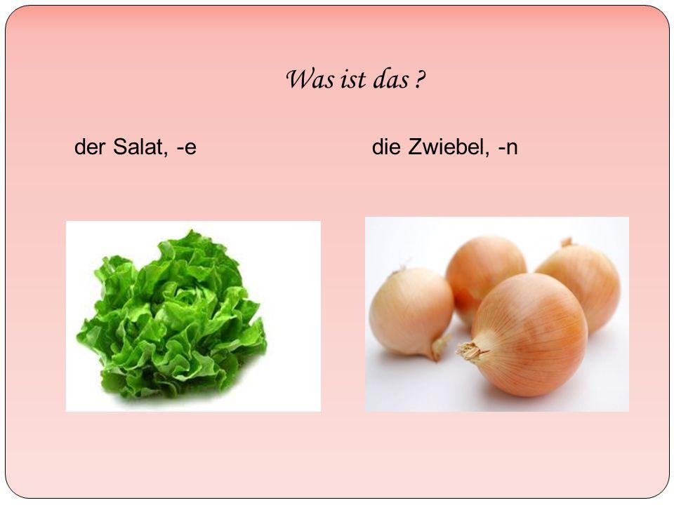 Was ist das der Salat, -edie Zwiebel, -n
