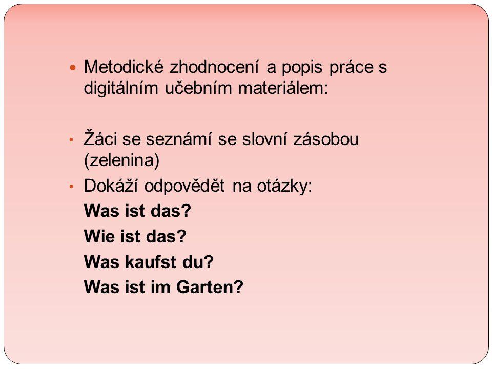Metodické zhodnocení a popis práce s digitálním učebním materiálem: Žáci se seznámí se slovní zásobou (zelenina) Dokáží odpovědět na otázky: Was ist das.