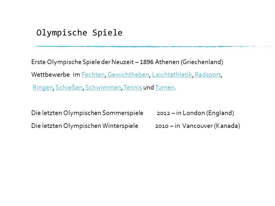 Olympische Spiele Erste Olympische Spiele der Neuzeit – 1896 Athenen (Griechenland) Wettbewerbe im Fechten, Gewichtheben, Leichtathletik, Radsport,FechtenGewichthebenLeichtathletikRadsport Ringen, Schießen, Schwimmen, Tennis und Turnen.RingenSchießenSchwimmenTennisTurnen Die letzten Olympischen Sommerspiele 2012 – in London (England) Die letzten Olympischen Winterspiele 2010 – in Vancouver (Kanada)