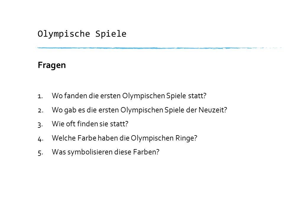 Olympische Spiele Fragen 1.Wo fanden die ersten Olympischen Spiele statt? 2.Wo gab es die ersten Olympischen Spiele der Neuzeit? 3.Wie oft finden sie
