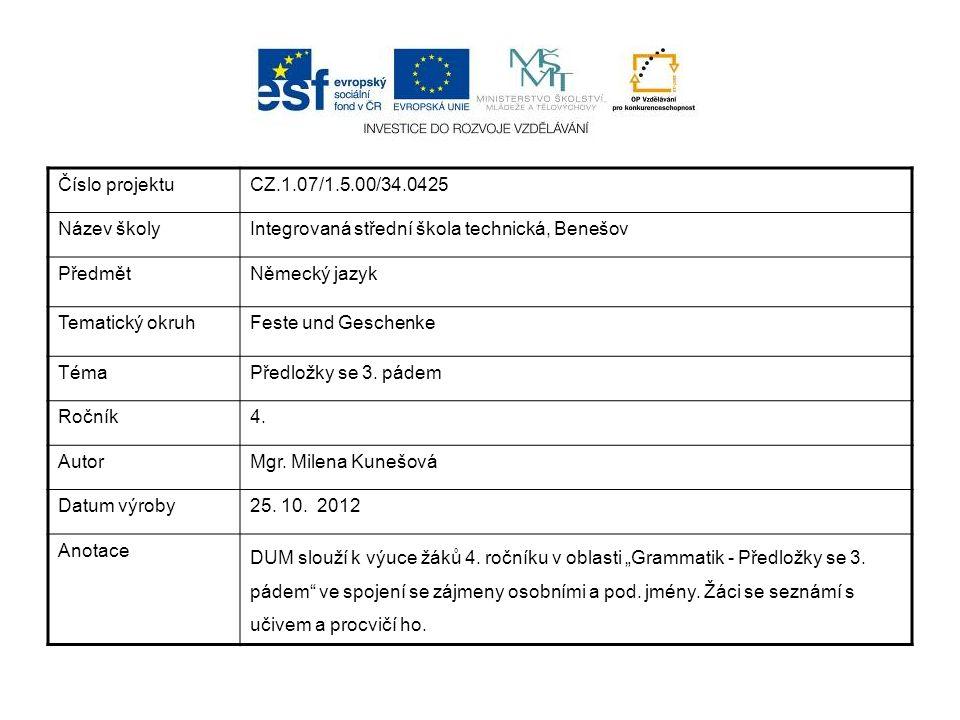 Číslo projektuCZ.1.07/1.5.00/34.0425 Název školyIntegrovaná střední škola technická, Benešov PředmětNěmecký jazyk Tematický okruhFeste und Geschenke TémaPředložky se 3.