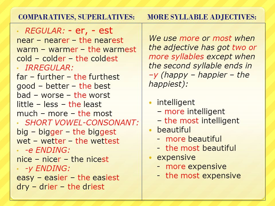 COMPARATIVES, SUPERLATIVES: MORE SYLLABLE ADJECTIVES: REGULAR: - er, - est near – nearer – the nearest warm – warmer – the warmest cold – colder – the coldest IRREGULAR: far – further – the furthest good – better – the best bad – worse – the worst little – less – the least much – more – the most SHORT VOWEL-CONSONANT: big – bigger – the biggest wet – wetter – the wettest -e ENDING: nice – nicer – the nicest -y ENDING: easy – easier – the easiest dry – drier – the driest We use more or most when the adjective has got two or more syllables except when the second syllable ends in –y (happy – happier – the happiest): intelligent – more intelligent – the most intelligent beautiful - more beautiful - the most beautiful expensive - more expensive - the most expensive