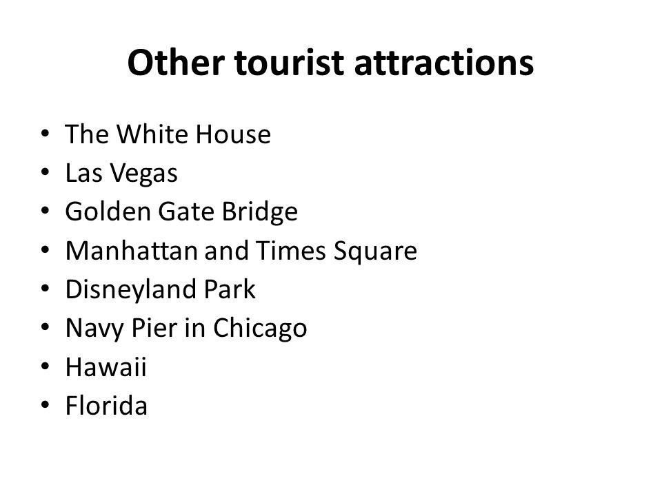 Other tourist attractions The White House Las Vegas Golden Gate Bridge Manhattan and Times Square Disneyland Park Navy Pier in Chicago Hawaii Florida