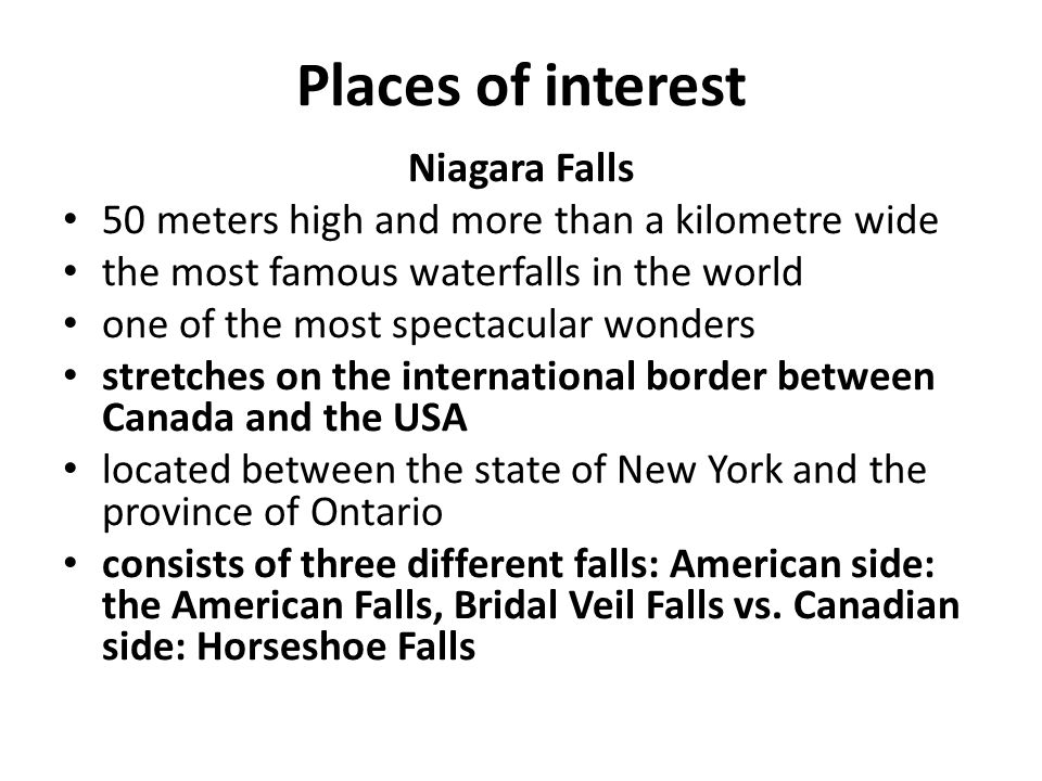 Places of interest Niagara Falls 50 meters high and more than a kilometre wide the most famous waterfalls in the world one of the most spectacular wonders stretches on the international border between Canada and the USA located between the state of New York and the province of Ontario consists of three different falls: American side: the American Falls, Bridal Veil Falls vs.