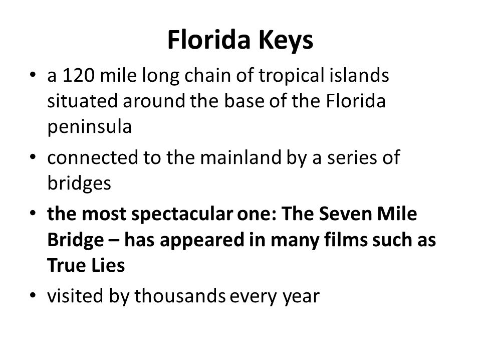Florida Keys a 120 mile long chain of tropical islands situated around the base of the Florida peninsula connected to the mainland by a series of bridges the most spectacular one: The Seven Mile Bridge – has appeared in many films such as True Lies visited by thousands every year