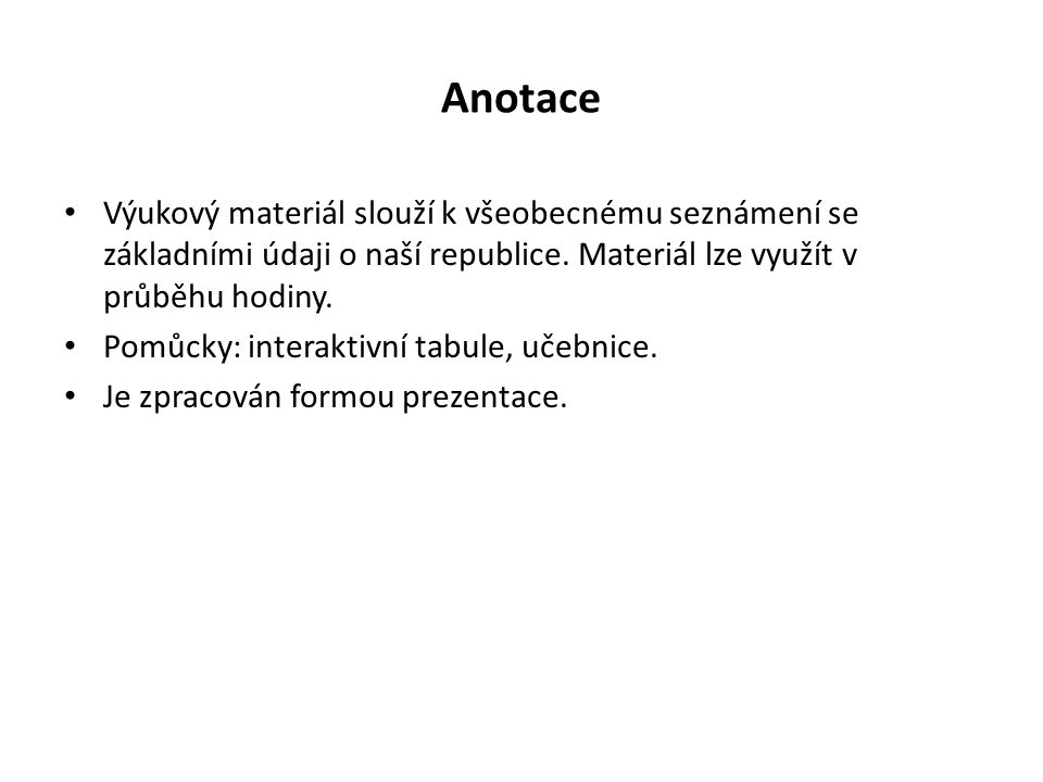Anotace Výukový materiál slouží k všeobecnému seznámení se základními údaji o naší republice.