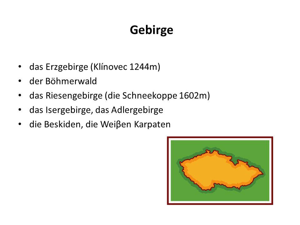 Gebirge das Erzgebirge (Klínovec 1244m) der Böhmerwald das Riesengebirge (die Schneekoppe 1602m) das Isergebirge, das Adlergebirge die Beskiden, die Weiβen Karpaten