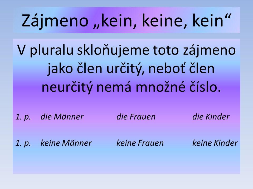 """Zájmeno """"kein, keine, kein V pluralu skloňujeme toto zájmeno jako člen určitý, neboť člen neurčitý nemá množné číslo."""