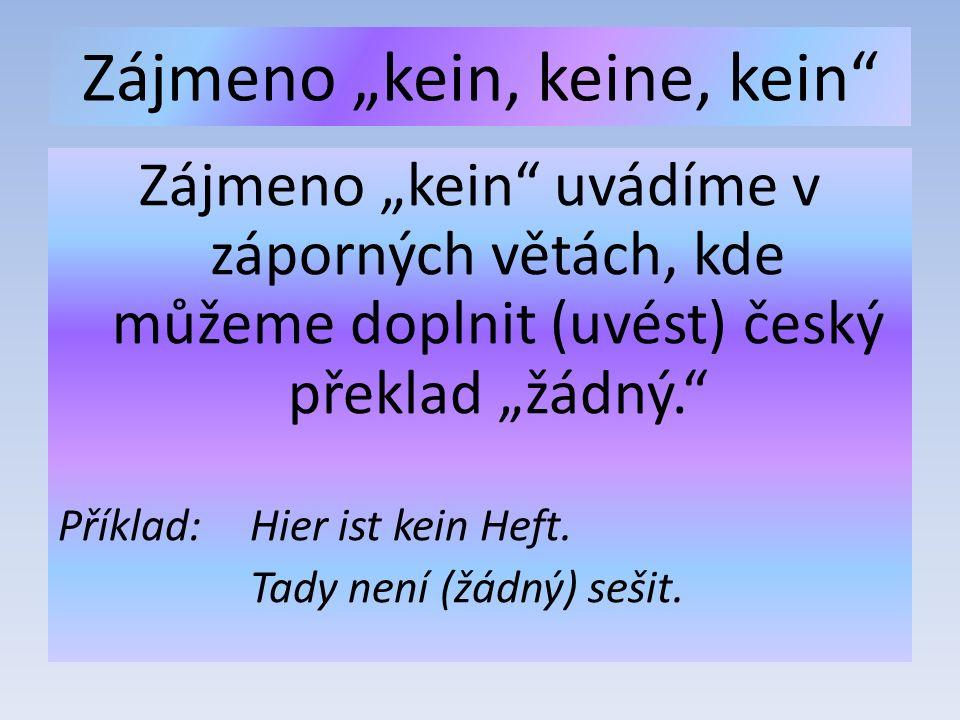 """Zájmeno """"kein, keine, kein Zájmeno """"kein uvádíme v záporných větách, kde můžeme doplnit (uvést) český překlad """"žádný. Příklad: Hier ist kein Heft."""