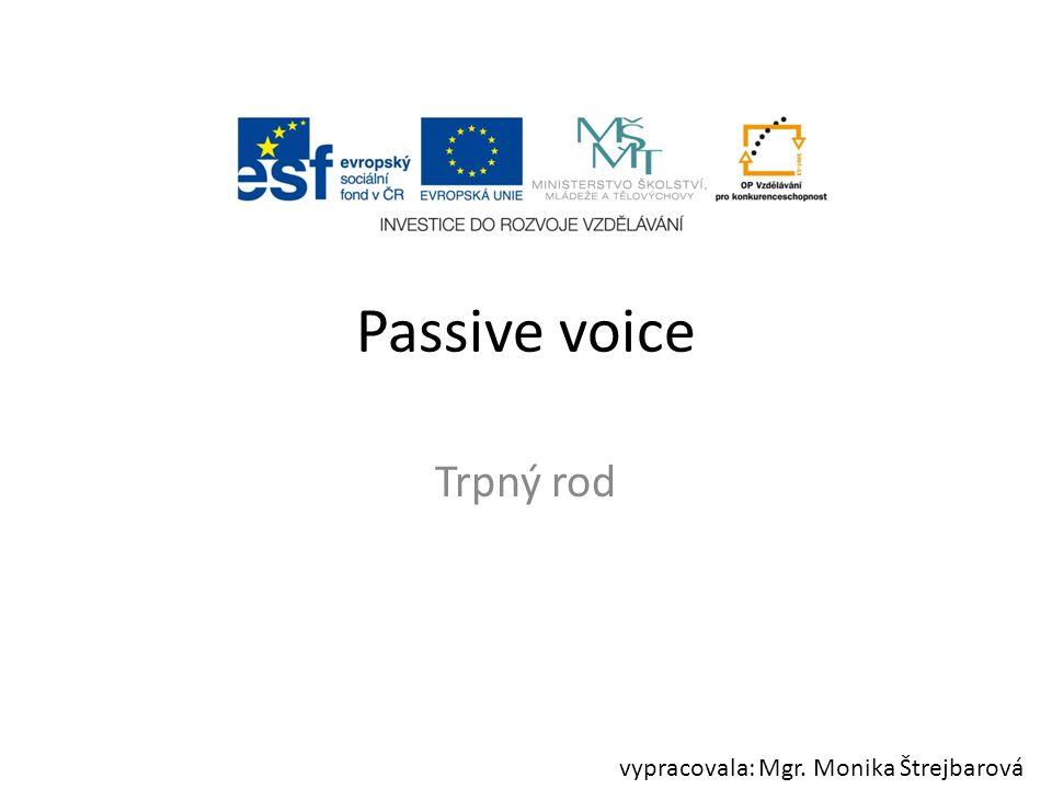 Passive voice Trpný rod vypracovala: Mgr. Monika Štrejbarová