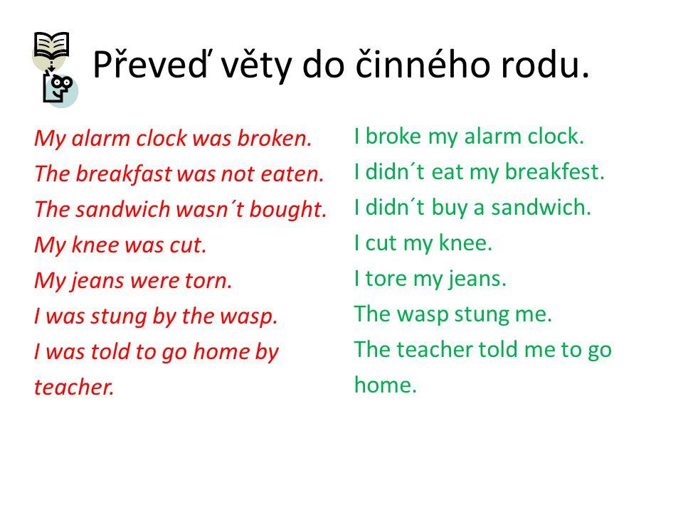 Převeď věty do činného rodu.My alarm clock was broken.