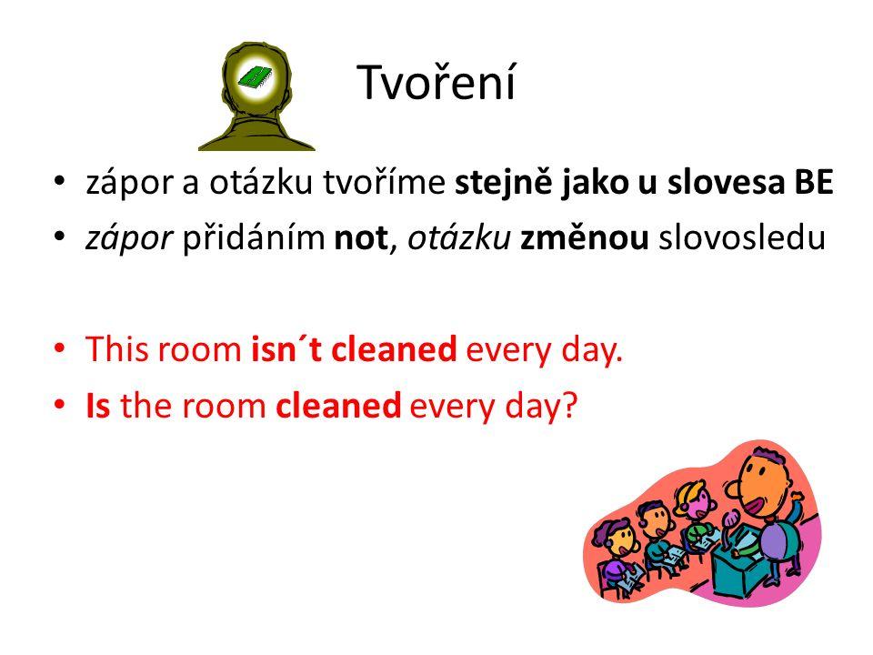 Tvoření zápor a otázku tvoříme stejně jako u slovesa BE zápor přidáním not, otázku změnou slovosledu This room isn´t cleaned every day.