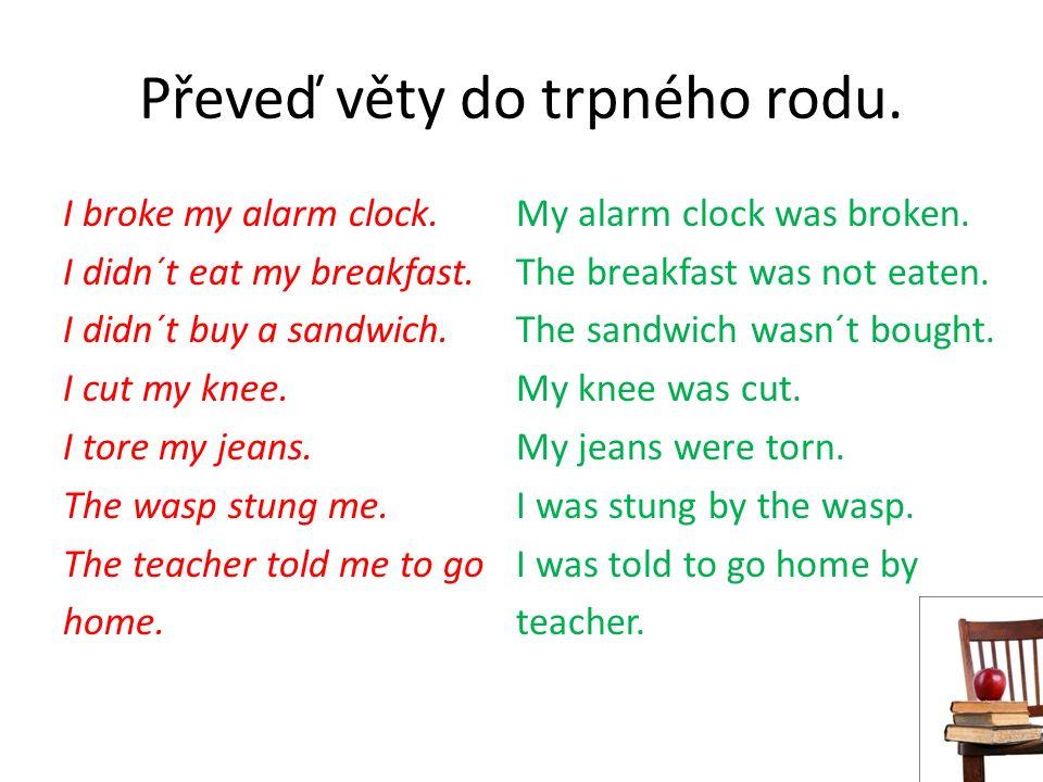 Převeď věty do trpného rodu. I broke my alarm clock.