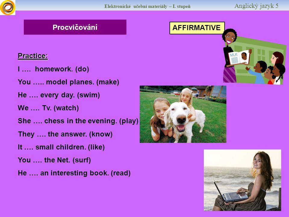 Elektronické učební materiály – I. stupeň Anglický jazyk 5 Procvičování AFFIRMATIVE Practice: I ….