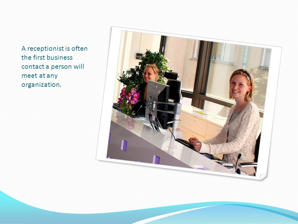A receptionist is often the first business contact a person will meet at any organization.