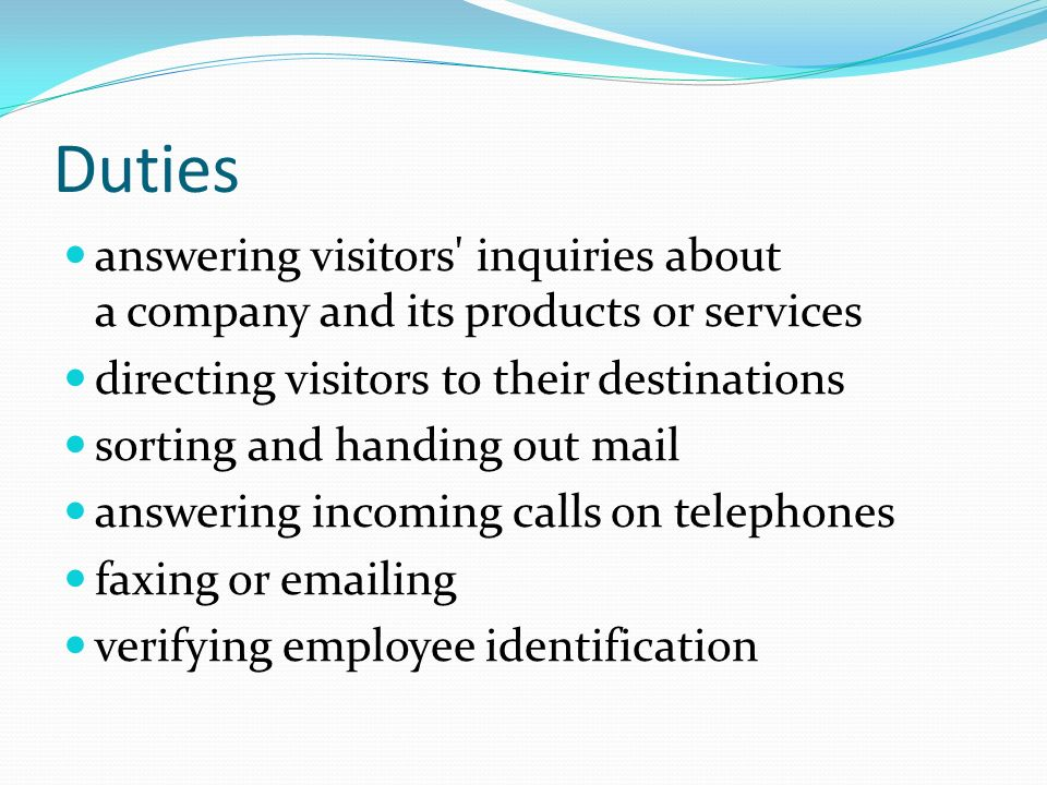Duties answering visitors inquiries about a company and its products or services directing visitors to their destinations sorting and handing out mail answering incoming calls on telephones faxing or emailing verifying employee identification
