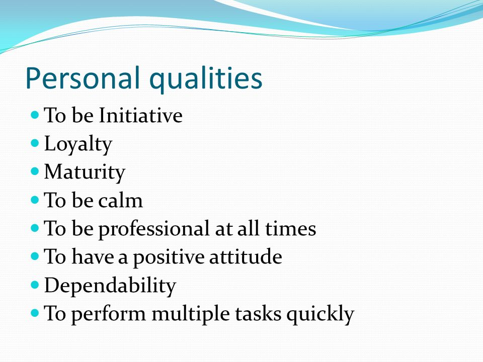 Personal qualities To be Initiative Loyalty Maturity To be calm To be professional at all times To have a positive attitude Dependability To perform multiple tasks quickly