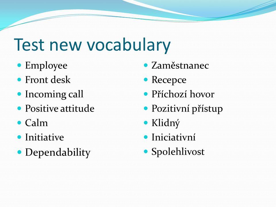 Test new vocabulary Employee Front desk Incoming call Positive attitude Calm Initiative Dependability Zaměstnanec Recepce Příchozí hovor Pozitivní přístup Klidný Iniciativní Spolehlivost