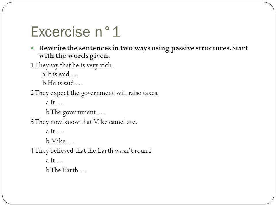 Excercise n°1 Rewrite the sentences in two ways using passive structures. Start with the words given. 1 They say that he is very rich. a It is said …
