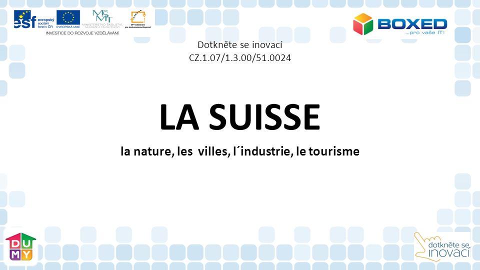 Dotkněte se inovací CZ.1.07/1.3.00/51.0024 LA SUISSE la nature, les villes, l´industrie, le tourisme