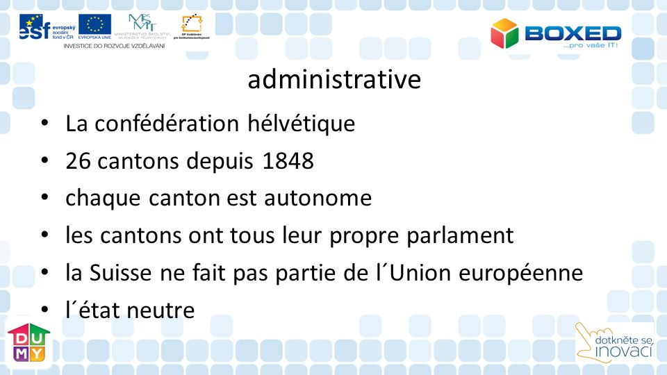 administrative La confédération hélvétique 26 cantons depuis 1848 chaque canton est autonome les cantons ont tous leur propre parlament la Suisse ne fait pas partie de l´Union européenne l´état neutre