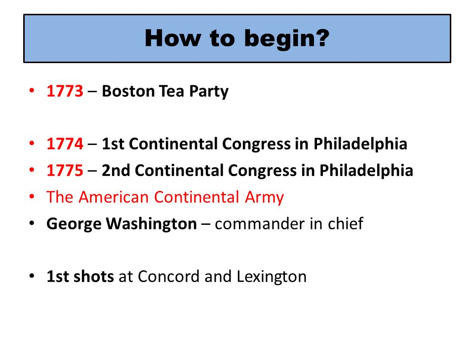 How to begin? 1773 – Boston Tea Party 1774 – 1st Continental Congress in Philadelphia 1775 – 2nd Continental Congress in Philadelphia The American Con